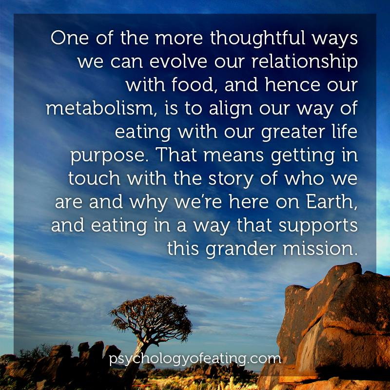 One of the more thoughtful ways we can evolve our relationship with food, and hence our metabolism, is to align our way of eating with our greater life purpose. That means getting in touch with the story of who we are and why we're here on Earth, and eating in a way that supports this grander mission