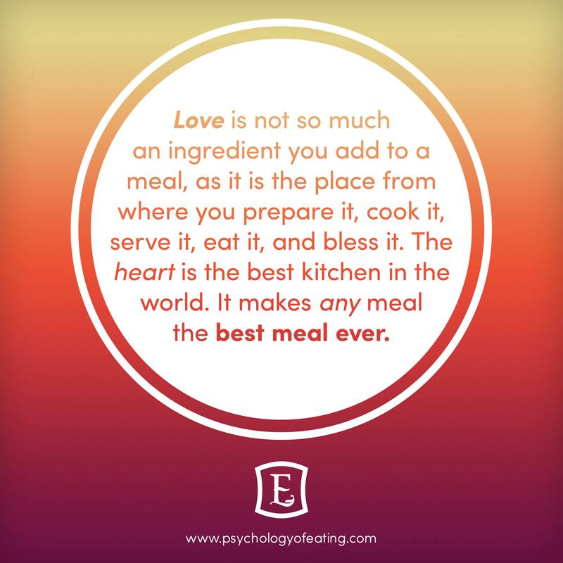 Love is not so much an ingredient you add to a meal, as it is the place from where you prepare it, cook it, serve it, eat it, and bless it. The heart is the best kitchen in the world. It makes any meal the best meal ever