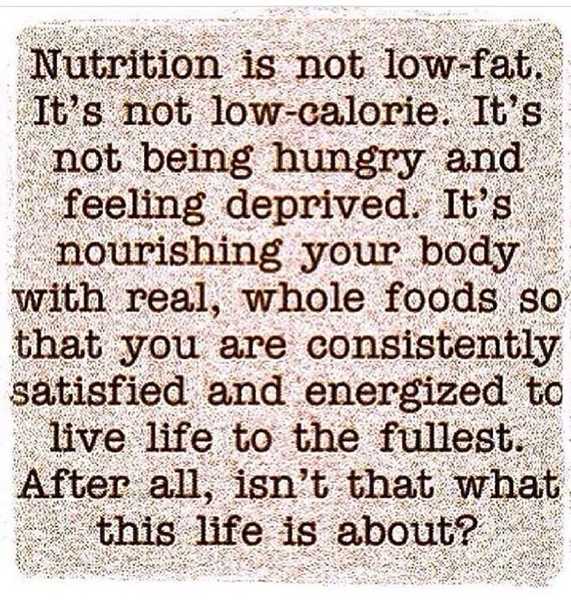 Nutrition is not low-fat. It's not low-calorie. It's not being hungry and feeling deprived. It's nourshiing your body with real, whole foods so that you are consistently satisfied and energized to live life to the fullest. After all, isn't that what this life is about?